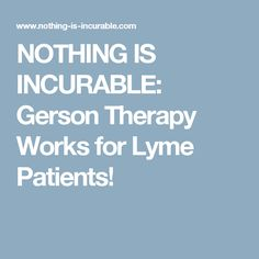 NOTHING IS INCURABLE: Gerson Therapy Works for Lyme Patients!