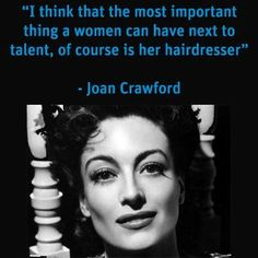 """I think that the most important thing a women can have next to talent, of course - is her hairdresser"""