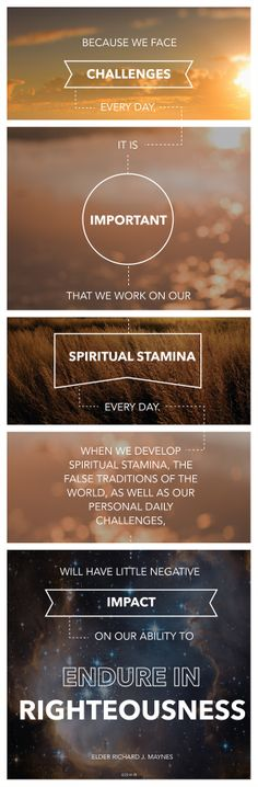 """Because we face challenges every day, it is important that we work on our spiritual stamina every day. When we develop spiritual stamina, the false traditions of the world, as well as our personal daily challenges, will have little negative impact on our ability to endure in righteousness."" —Richard J. Maynes"
