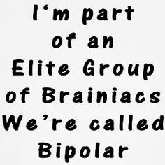 bipolar. Just think if we harnessed all that energy and intelligence. We could rule the world...ooops they won't let the diagnosed be in charge of anything :(