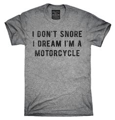I Don't Snore I Dream I'm A Motorcycle Shirt, Hoodies, Tanktops Great T Shirts, Cute Shirts, Funny Shirts, Funny T Shirt Sayings, Shirts With Sayings, Shirt Hoodies, Tee Shirt, Pants For Women, T Shirts For Women