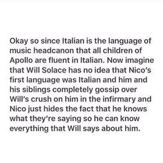 this is glorious, but also, must musical instructions are written in italian, but that hardly makes every musician fluent in italian, so instead, imagine will only speaking bits and pieces that are relative to music/he's picked up over the years from researching things he doesn't understand, and him getting frustrated because he only understands parts of what nico is saying, or like percy/jason/leo coming over to talk to the two of them and being really confused because they're mixing…
