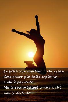 Le belle cose capitano a chi crede. Cose ancor più belle capitano a chi è paziente. Ma le cose migliori capitano a chi non si arrende!