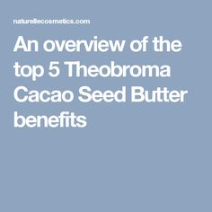 An overview of the top 5 Theobroma Cacao Seed Butter benefits