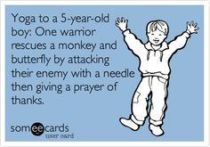 Yoga to a 5-year-old boy: One warrior rescues a monkey and butterfly by attacking their enemy with a needle then giving a prayer of thanks.
