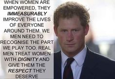 Prince Harry - real men treat women with dignity and give them the respect they deserve.
