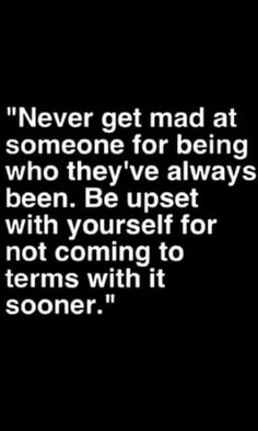 So many ppl do this.. and I always get hurt when they get angry at me.. I can't change who I am and I wouldn't ever want to.. I've come to terms with me.. why can't you..