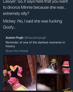 Lawyer: So, It says here that you want to divorce Minnie because she was. Mickey: No, I said she was fucking Goofy. Auston Pugh Reminder of one of the darkest moments in history - iFunny :) Funny Relatable Memes, Funny Tweets, Funny Posts, Funny Quotes, Stupid Funny, Stupid Memes, Hilarious, The Funny, Funny Stuff