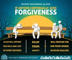 Prophet Muhammad (peace be upon him) said:  If anyone continually asks forgiveness, Allah will appoint for him a way out of every distress, relief from anxiety, and will provide for him from where he never realized.  [Reference: Abu Dawood]