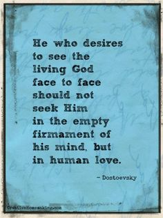 He who desires to see the living God face to face should not seek Him in the empty firmament of his mind, but in human love. - Dostoevsky