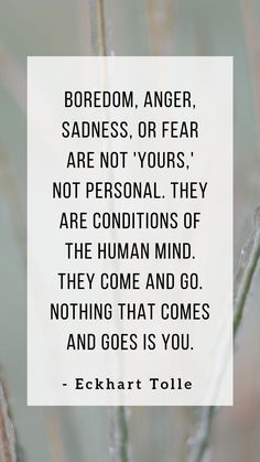 """""""Boredom, anger, sadness, or fear are not 'yours,' not personal. They are conditions of the human mind. Quotable Quotes, Wisdom Quotes, Quotes To Live By, Me Quotes, Motivational Quotes, Inspirational Quotes, Eckhart Tolle, Note To Self, Great Quotes"""