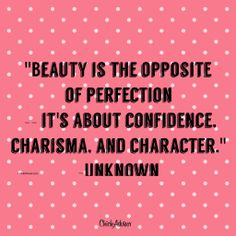 Beauty is the opposite of perfection -- it's about confidence, charisma and character.