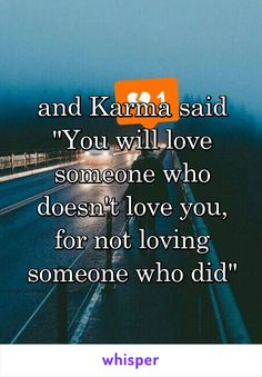 """and Karma said """"You will love someone who doesn't love you, for not loving someone who did"""""""