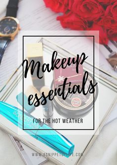 The Makeup Essentials for Hot Weather http://asnippetoflife.com/makeup-essentials-hot-weather/