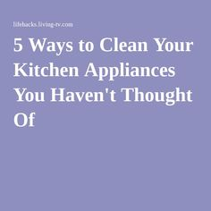 5 Ways to Clean Your Kitchen Appliances You Haven't Thought Of