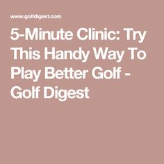 5-Minute Clinic: Try This Handy Way To Play Better Golf - Golf Digest