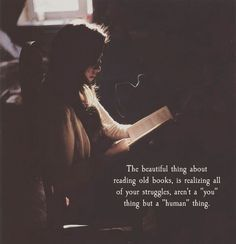 "The beautiful thing about reading old books, is realizing all of your struggles aren't a ""you"" thing but a ""human"" thing"