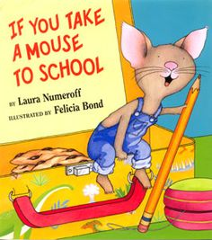 If You Take A Mouse To School ~ written by Laura Numeroff; illustrated by Felicia Bond