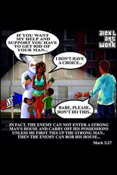 """Mark 3:27. Wow very powerful illustration of scripture. The enemy will first put the strong man in a bind, then carry off his possessions; his family, love, self esteem, pride, knowledge of self, etc. What is left? After all this is done, What exactly do you want the Black man to be? Is this not the end result the """"enemy"""" that entered the Black man's house wanted and created. This wasnt just a last minute unanticipated  plan. Psalm 83: 3-8. Come they say let us destroy them as a…"""