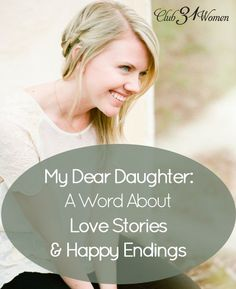 Whatever happened to love stories with happy endings? The real ones? That's what our daughter wanted to know. Here's an encouraging word for YOU and a strong message of hope for the next generation too! My Dear Daughter: A Word About Love Stories & Happy