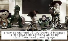 I cry at the end of Toy Story 3 because I'm afraid of letting go of my childhood and growing up.