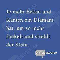 Je mehr Ecken und Kanten ein Diamant hat, um so mehr funkelt und strahlt der Stein. - Weise Statussprüche, FB Sprüche zum Teilen.