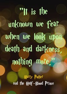 """""""It is the unknown we fear when we look upon death and darkness, nothing more."""" Harry Potter and the Half-Blood Prince"""