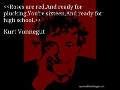 Roses are red,And ready for plucking,You're sixteen,And ready for high school.—Kurt Vonnegut #KurtVonnegut #quote #quotation #aphorism #quoteallthethings