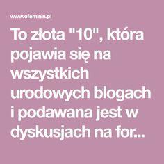 """To złota """"10"""", która pojawia się na wszystkich urodowych blogach i podawana jest w dyskusjach na forach. Dziewczyny to wypróbowały i podają dalej, jako niezawodny zestaw na różne przypadłości. Blog"""
