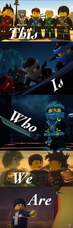 Ninjago- This is who we are. This is who I am and if you think you can stop me then you need to think again.