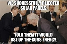 Laughing Men In Suits | WE SUCCESSFULLY REJECTED SOLAR PANELS. TOLD THEM IT WOULD USE UP THE SUNS ENERGY. | image tagged in memes,laughing men in suits,AdviceAnimals | made w/ Imgflip meme maker