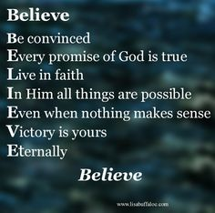 Believe -- Be convinced. Every promise of God is true. Live in faith. In Him all things are possible. Even when nothing makes sense. Victory is yours. Eternally.