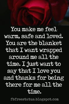Love Text Messages, You make me feel warm, safe and loved. You are the blanket that I want wrapped around me all the time. I just want to say that I love you and thanks for being there for me all the time.