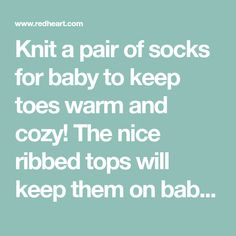 Knit a pair of socks for baby to keep toes warm and cozy! The nice ribbed tops will keep them on baby's feet. Choose from any of the trend-right shades of Baby Hugs yarn. For a crochet version, see LW6058 Crochet Baby Socks