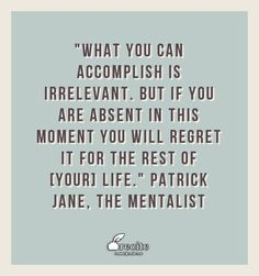 """""""What you can accomplish is irrelevant. But if you are absent in this moment you will regret it for the rest of [your] life."""" Patrick Jane, The Mentalist - Quote From Recite.com #RECITE #QUOTE"""