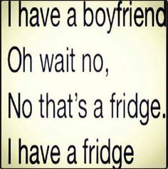 I have a fridge, no boyfriend!