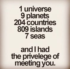 1 universe, 9 planets, 204 countries, 809 islands, 7 seas and I had the pleasure of meeting you