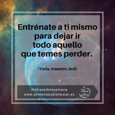 Entrénate a ti mismo para dejar ir todo aquello que temes perder. (Yoda, maestro Jedi) #lafrasedelasemana #alimentatubienestar