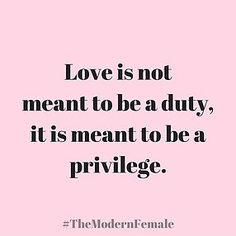 Love is not meant to be a duty, it is meant to be a privilege. #themodernfemale #quote