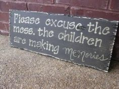 Please excuse the mess. The children are making memories - This is a line I plan to use next time someone drops by.
