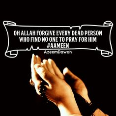 OH ALLAH FORGIVE EVERY DEAD PERSON WHO FIND NO ONE TO PRAY FOR HIM #Aameen