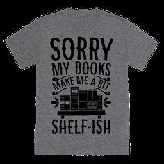Sorry my Books make me a bit Shelf-ish Cool Reading Lover T