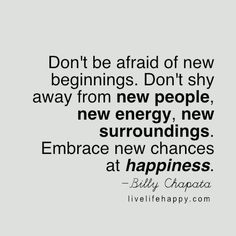 Don& be afraid of new beginnings Don& shy away from new people, new energy, new surroundings Embrace new chances at happiness Billy Chapata Great Quotes, Me Quotes, Motivational Quotes, Inspirational Quotes, Qoutes, Uplifting Quotes, Strong Quotes, Attitude Quotes, Happy Quotes