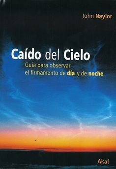 Caído del cielo : guía para observar el firmamento de día y de noche / by John Naylor ; traducción de Marco Trevisan Herraz y Sara Cerantola