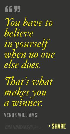 You Have to Believe in Yourself when No one Else does. That's what Makes You a Winner. ~Venus Williams