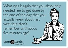 Funny Workplace Ecard: What was it again that you absolutely needed me to get done by the end of the day that you actually knew about last week but didn't remember unt.