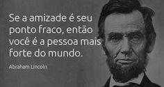 """""""Se a amizade é seu ponto fraco, então você é a pessoa mais forte do mundo."""" Abraham Lincoln."""