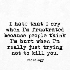 I hate that I cry when I'm frustrated because people think I'm hurt when I'm really just trying not to kill you. Sassy Quotes, Sarcastic Quotes, Great Quotes, Quotes To Live By, Funny Quotes, Inspirational Quotes, Pissed Quotes, Qoutes, Savage Quotes