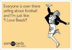 I yell for the football too as well as beads