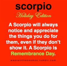 Absolutely true!  Be kind to the Scorpio Man if he forgets to say 'Thank You'.  He has a million things on his mind besides wearing at least ten hats.  He notices every wonderful little thing you've done even if he doesn't ever tell you!